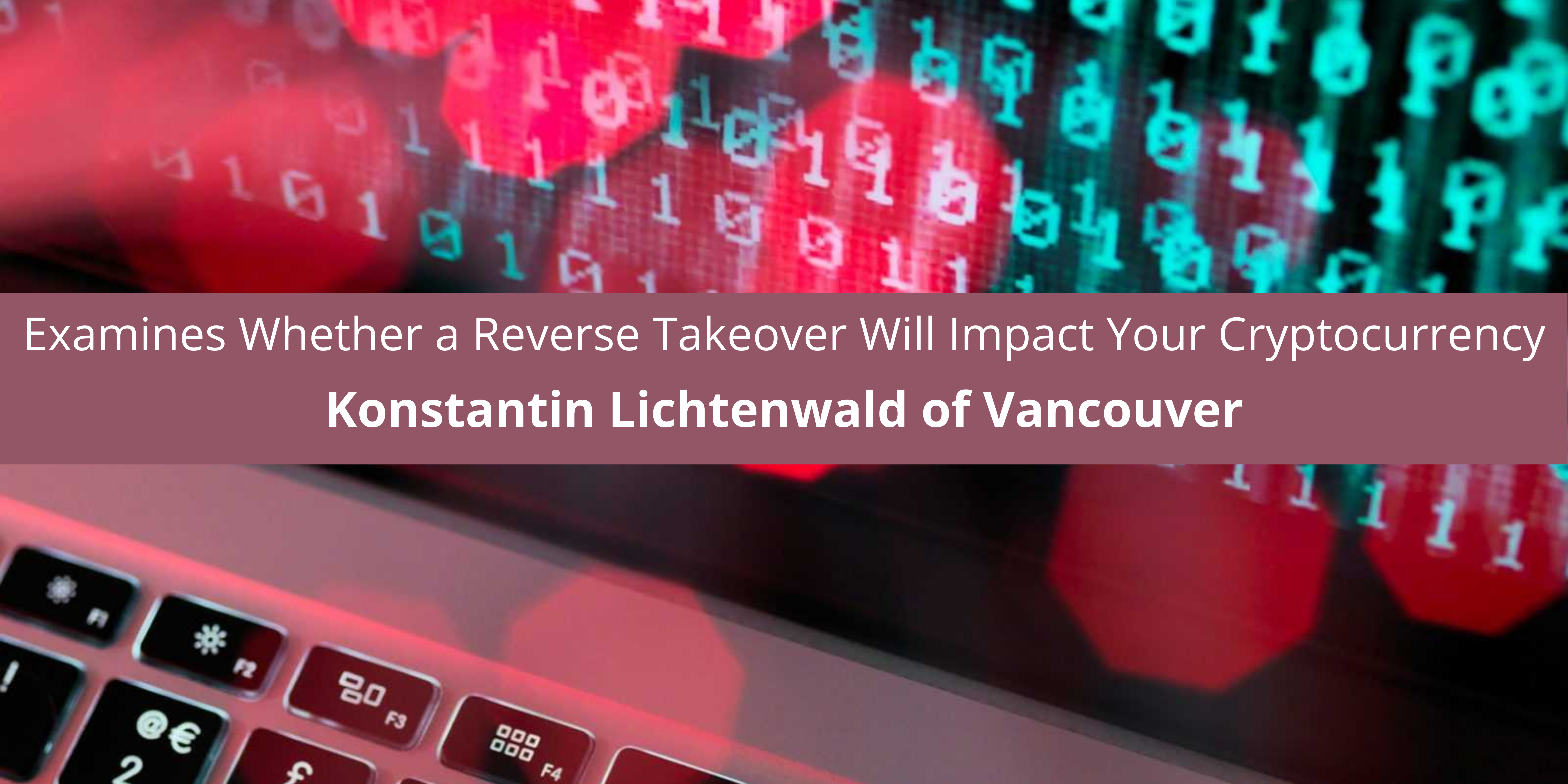 Konstantin Lichtenwald of Vancouver Examines Whether a Reverse Takeover Will Impact Your Cryptocurrency