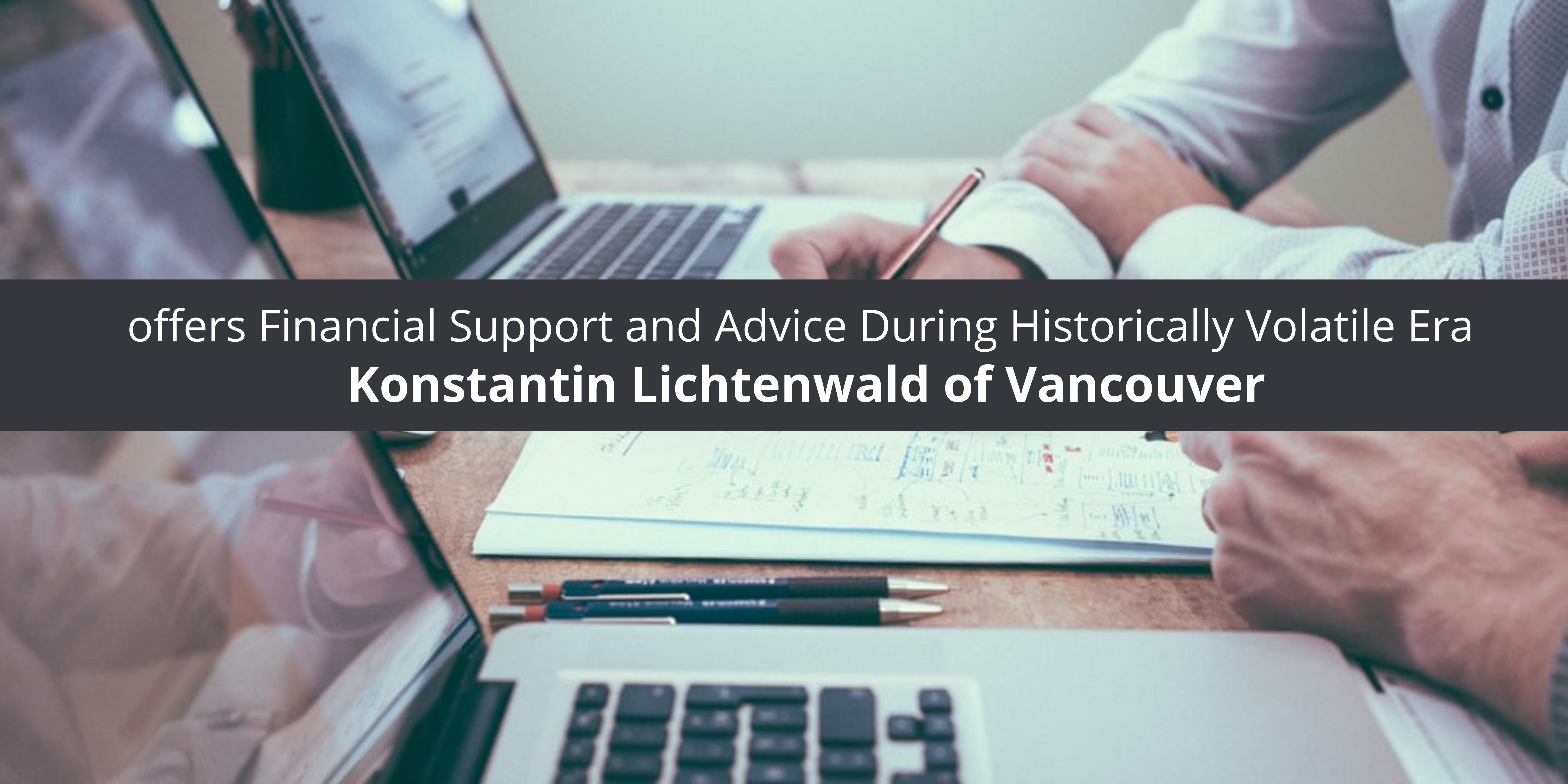 Konstantin Lichtenwald of Vancouver offers Financial Support and Advice During Historically Volatile Era